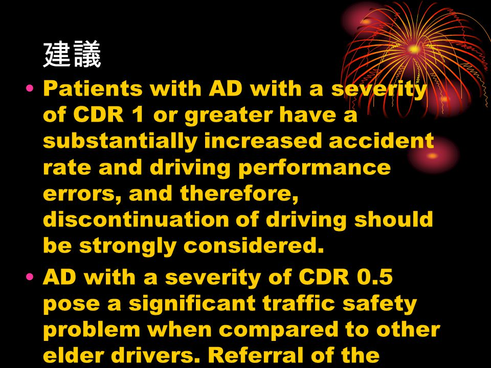 建議 Patients with AD with a severity of CDR 1 or greater have a substantially increased accident rate and driving performance errors, and therefore, discontinuation of driving should be strongly considered.