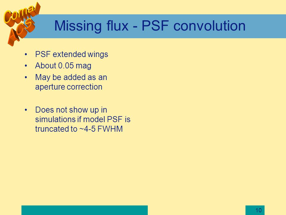 10 Missing flux - PSF convolution PSF extended wings About 0.05 mag May be added as an aperture correction Does not show up in simulations if model PS