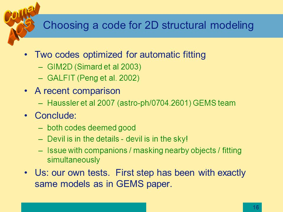 16 Choosing a code for 2D structural modeling Two codes optimized for automatic fitting –GIM2D (Simard et al 2003) –GALFIT (Peng et al. 2002) A recent
