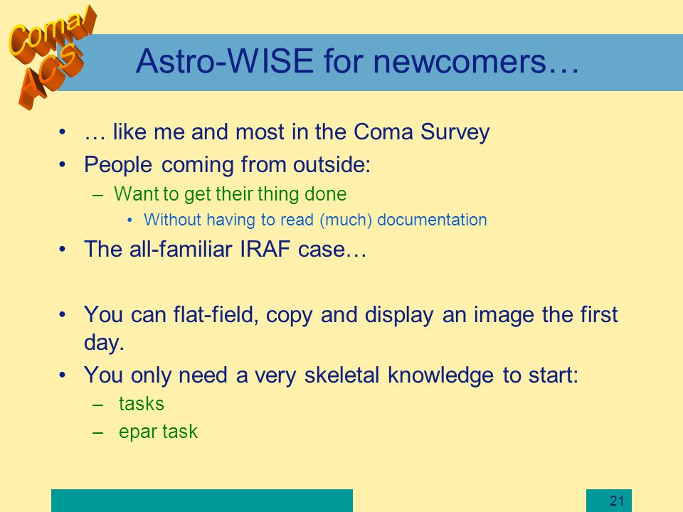 21 Astro-WISE for newcomers… … like me and most in the Coma Survey People coming from outside: –Want to get their thing done Without having to read (m