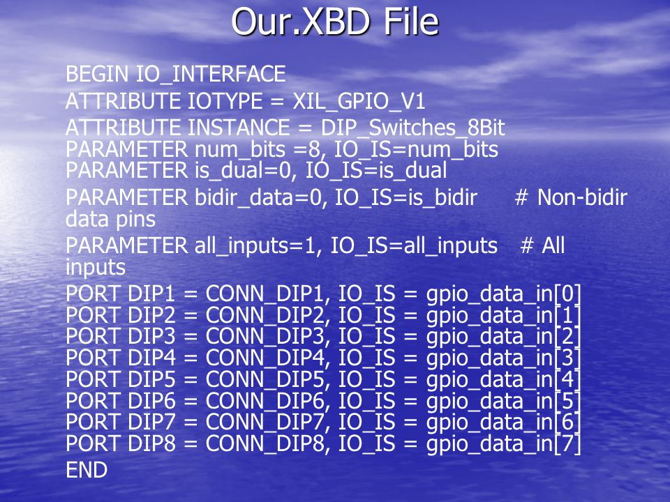 Our.XBD File BEGIN IO_INTERFACE ATTRIBUTE IOTYPE = XIL_GPIO_V1 ATTRIBUTE INSTANCE = DIP_Switches_8Bit PARAMETER num_bits =8, IO_IS=num_bits PARAMETER is_dual=0, IO_IS=is_dual PARAMETER bidir_data=0, IO_IS=is_bidir # Non-bidir data pins PARAMETER all_inputs=1, IO_IS=all_inputs # All inputs PORT DIP1 = CONN_DIP1, IO_IS = gpio_data_in[0] PORT DIP2 = CONN_DIP2, IO_IS = gpio_data_in[1] PORT DIP3 = CONN_DIP3, IO_IS = gpio_data_in[2] PORT DIP4 = CONN_DIP4, IO_IS = gpio_data_in[3] PORT DIP5 = CONN_DIP5, IO_IS = gpio_data_in[4] PORT DIP6 = CONN_DIP6, IO_IS = gpio_data_in[5] PORT DIP7 = CONN_DIP7, IO_IS = gpio_data_in[6] PORT DIP8 = CONN_DIP8, IO_IS = gpio_data_in[7] END