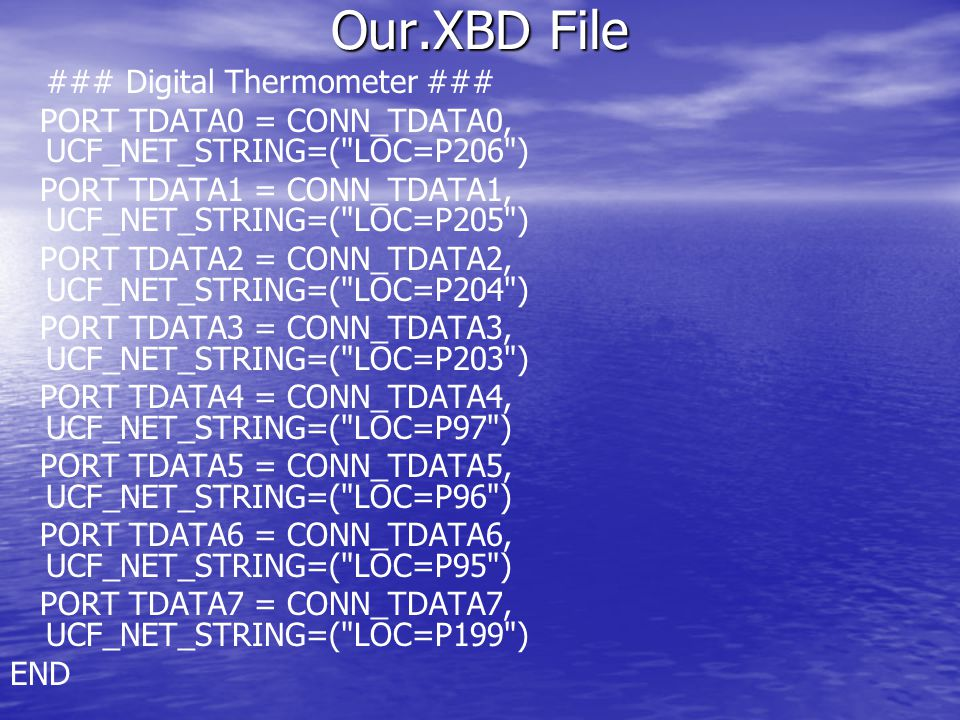 Our.XBD File ### Digital Thermometer ### PORT TDATA0 = CONN_TDATA0, UCF_NET_STRING=( LOC=P206 ) PORT TDATA1 = CONN_TDATA1, UCF_NET_STRING=( LOC=P205 ) PORT TDATA2 = CONN_TDATA2, UCF_NET_STRING=( LOC=P204 ) PORT TDATA3 = CONN_TDATA3, UCF_NET_STRING=( LOC=P203 ) PORT TDATA4 = CONN_TDATA4, UCF_NET_STRING=( LOC=P97 ) PORT TDATA5 = CONN_TDATA5, UCF_NET_STRING=( LOC=P96 ) PORT TDATA6 = CONN_TDATA6, UCF_NET_STRING=( LOC=P95 ) PORT TDATA7 = CONN_TDATA7, UCF_NET_STRING=( LOC=P199 ) END