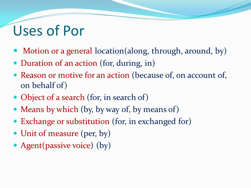 Uses of Por Motion or a general location(along, through, around, by) Duration of an action (for, during, in) Reason or motive for an action (because of, on account of, on behalf of) Object of a search (for, in search of) Means by which (by, by way of, by means of) Exchange or substitution (for, in exchanged for) Unit of measure (per, by) Agent(passive voice) (by)