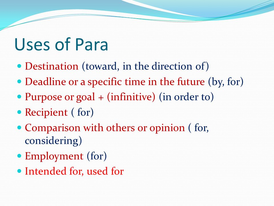 Uses of Para Destination (toward, in the direction of) Deadline or a specific time in the future (by, for) Purpose or goal + (infinitive) (in order to) Recipient ( for) Comparison with others or opinion ( for, considering) Employment (for) Intended for, used for