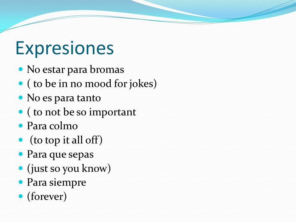 Expresiones No estar para bromas ( to be in no mood for jokes) No es para tanto ( to not be so important Para colmo (to top it all off) Para que sepas (just so you know) Para siempre (forever)