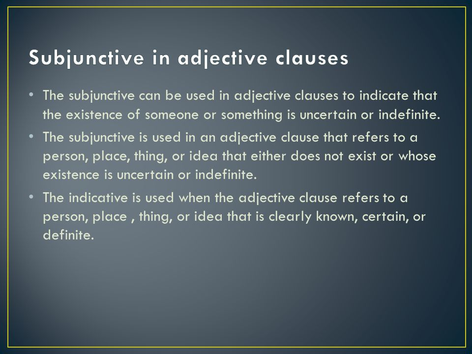 The subjunctive can be used in adjective clauses to indicate that the existence of someone or something is uncertain or indefinite. The subjunctive is
