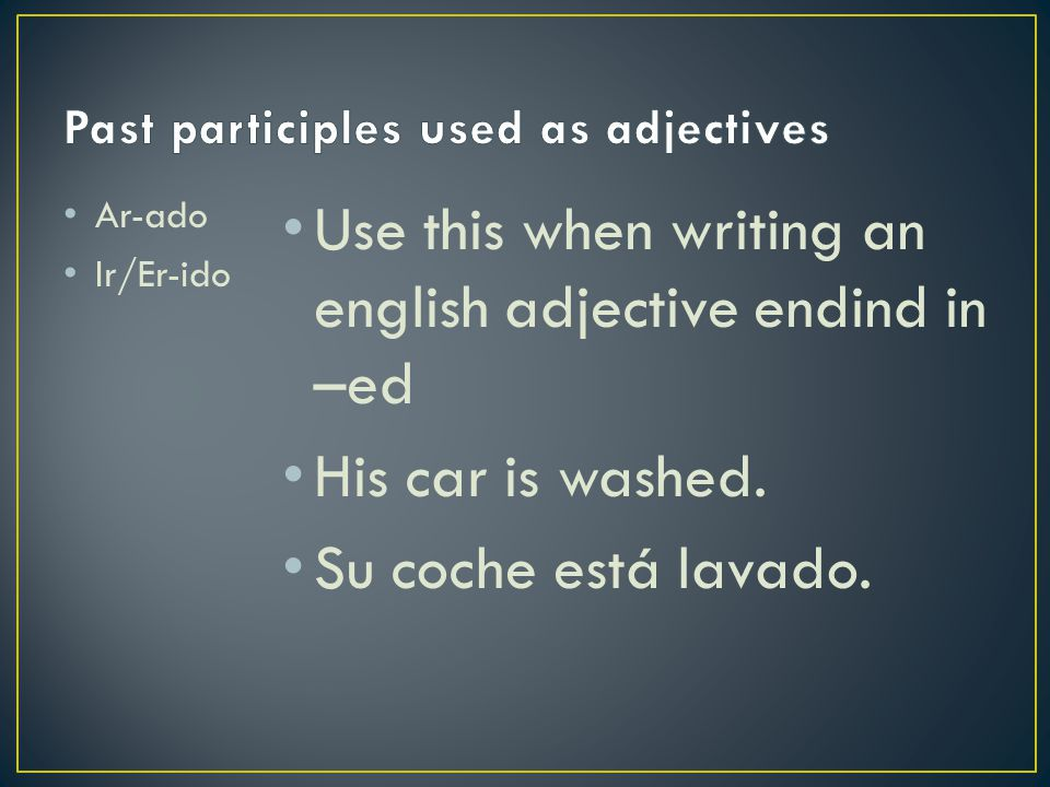 Use this when writing an english adjective endind in –ed His car is washed. Su coche está lavado. Ar-ado Ir/Er-ido