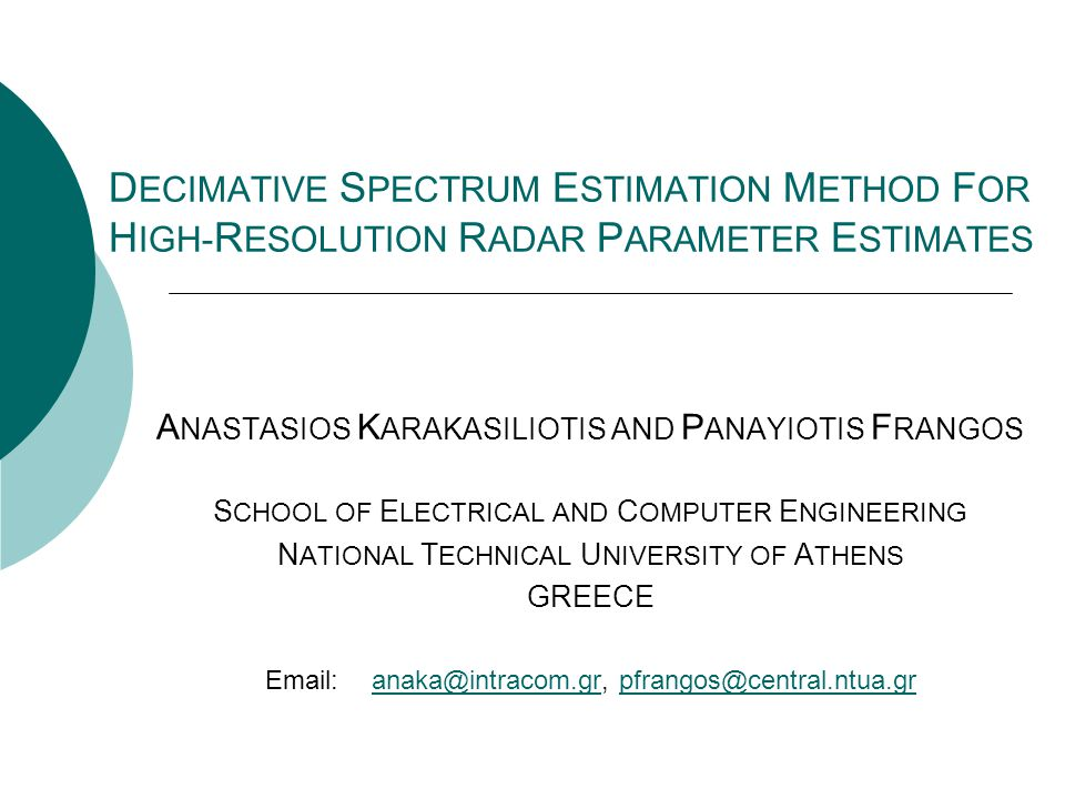 D ECIMATIVE S PECTRUM E STIMATION M ETHOD F OR H IGH- R ESOLUTION R ADAR P ARAMETER E STIMATES A NASTASIOS K ARAKASILIOTIS AND P ANAYIOTIS F RANGOS S CHOOL OF E LECTRICAL AND C OMPUTER E NGINEERING N ATIONAL T ECHNICAL U NIVERSITY OF A THENS GREECE Email:anaka@intracom.gr, pfrangos@central.ntua.granaka@intracom.grpfrangos@central.ntua.gr