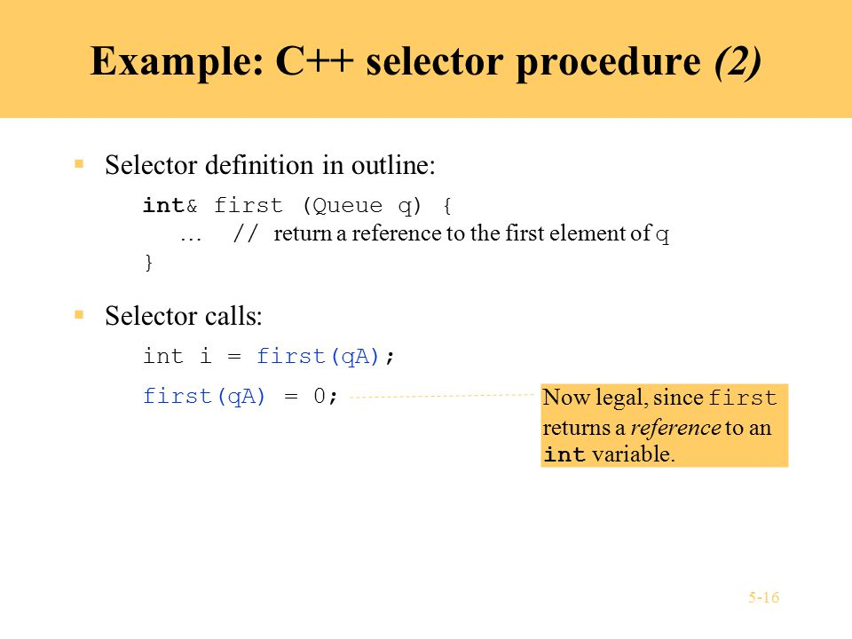 5-16 Example: C++ selector procedure (2)  Selector definition in outline: int& first (Queue q) { … // return a reference to the first element of q }  Selector calls: int i = first(qA); first(qA) = 0; Now legal, since first returns a reference to an int variable.