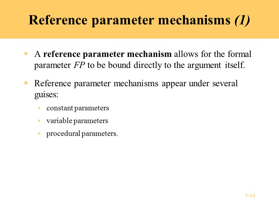 5-26 Reference parameter mechanisms (1)  A reference parameter mechanism allows for the formal parameter FP to be bound directly to the argument itself.