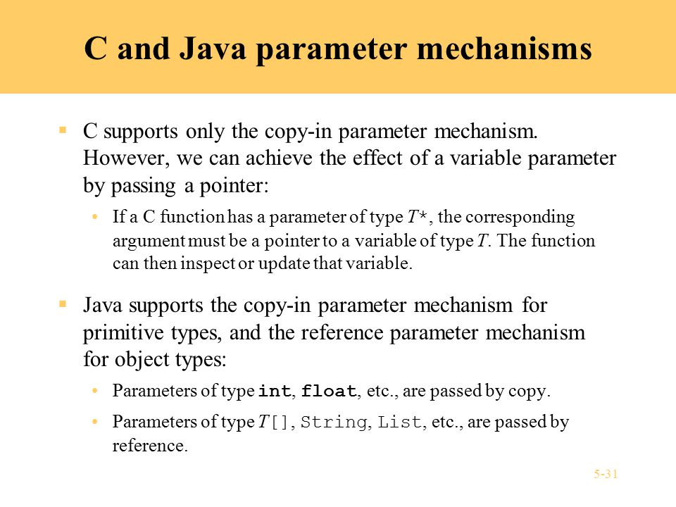 5-31 C and Java parameter mechanisms  C supports only the copy-in parameter mechanism.