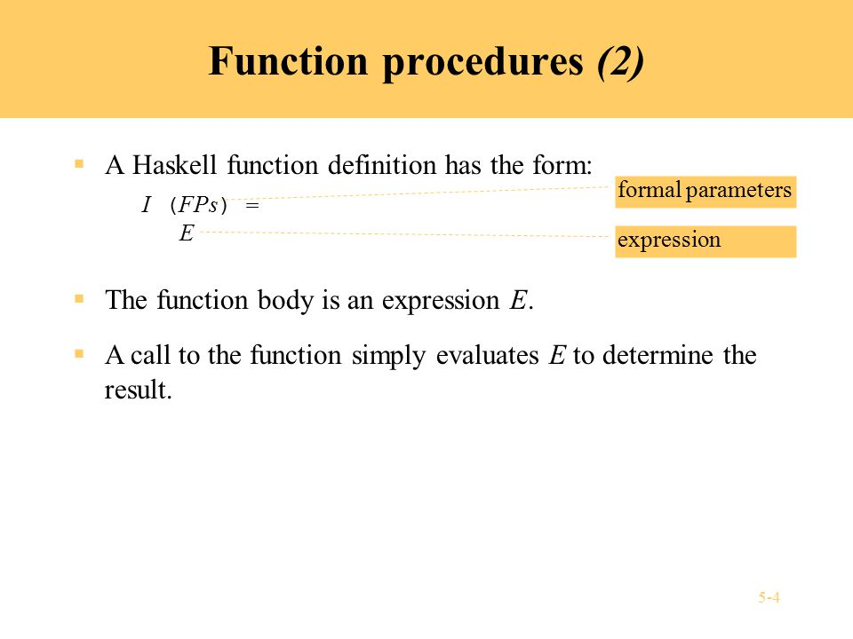 5-5 Example: Haskell function procedure  Function definition: power (x: Float, n: Int) = if n = 0 then 1.0 else x * power(x, n-1)  Function call: power(y, 3) where y :: Float