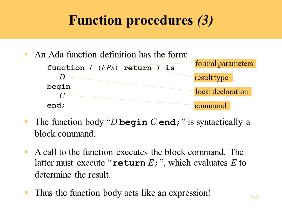 5-7 Example: Ada function procedure (1)  Function definition: function power (x: Float, n: Integer) return Float is p: Float := 1.0; begin for i in 1..