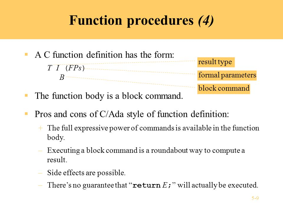 5-9 Function procedures (4)  A C function definition has the form: T I ( FPs ) B block command result type formal parameters  The function body is a block command.