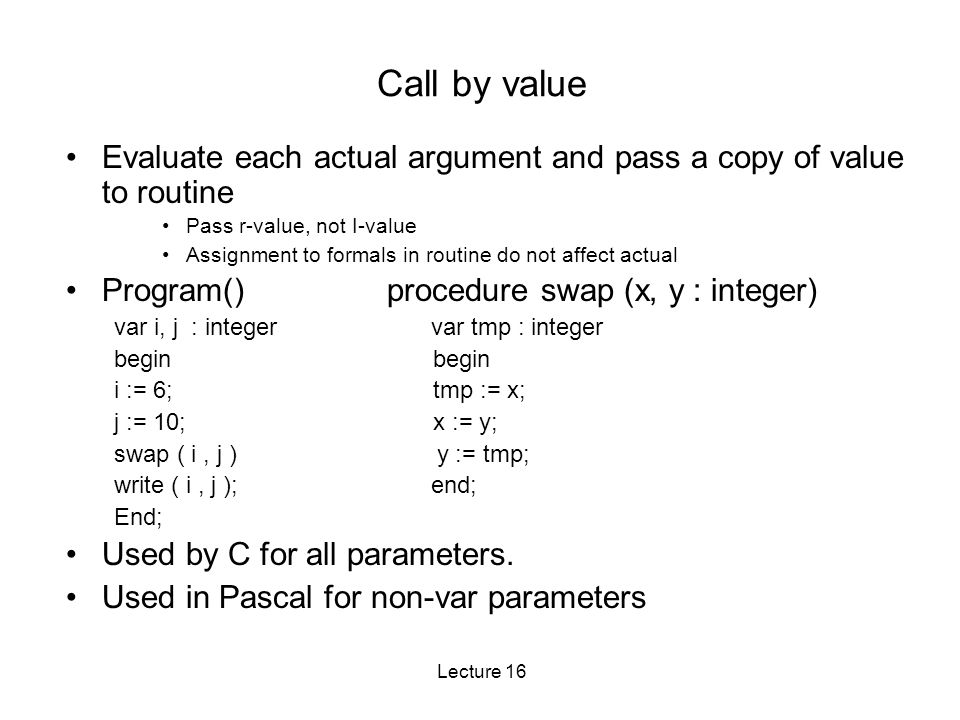 Lecture 16 Call by value Evaluate each actual argument and pass a copy of value to routine Pass r-value, not I-value Assignment to formals in routine do not affect actual Program() procedure swap (x, y : integer) var i, j : integer var tmp : integer begin i := 6; tmp := x; j := 10; x := y; swap ( i, j ) y := tmp; write ( i, j ); end; End; Used by C for all parameters.