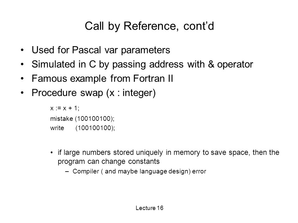 Lecture 16 Call by Reference, cont'd Used for Pascal var parameters Simulated in C by passing address with & operator Famous example from Fortran II Procedure swap (x : integer) x := x + 1; mistake (100100100); write (100100100); if large numbers stored uniquely in memory to save space, then the program can change constants –Compiler ( and maybe language design) error