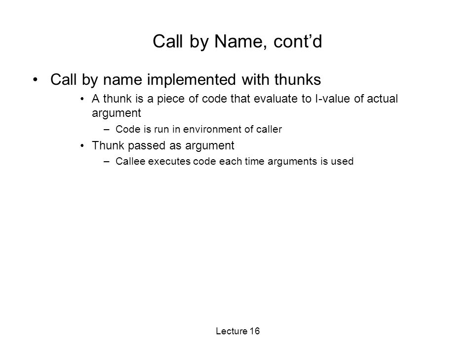 Lecture 16 Call by Name, cont'd Call by name implemented with thunks A thunk is a piece of code that evaluate to I-value of actual argument –Code is run in environment of caller Thunk passed as argument –Callee executes code each time arguments is used