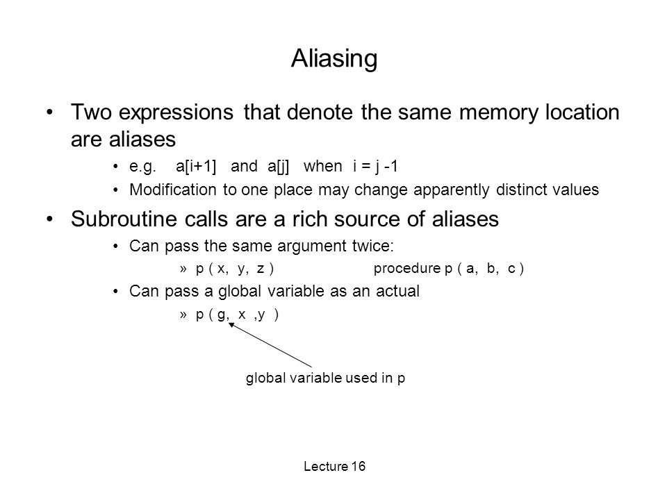 Lecture 16 Aliasing Two expressions that denote the same memory location are aliases e.g.