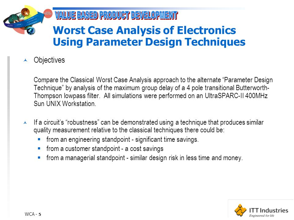 WCA - 5 Worst Case Analysis of Electronics Using Parameter Design Techniques © Objectives Compare the Classical Worst Case Analysis approach to the alternate Parameter Design Technique by analysis of the maximum group delay of a 4 pole transitional Butterworth- Thompson lowpass filter.