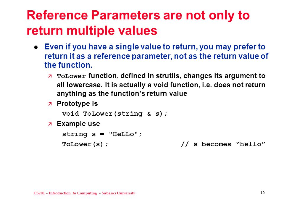 CS201 – Introduction to Computing – Sabancı University 10 Reference Parameters are not only to return multiple values Even if you have a single value to return, you may prefer to return it as a reference parameter, not as the return value of the function.