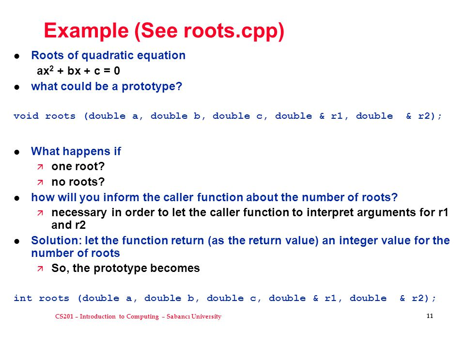 CS201 – Introduction to Computing – Sabancı University 11 Example (See roots.cpp) l Roots of quadratic equation ax 2 + bx + c = 0 l what could be a prototype.