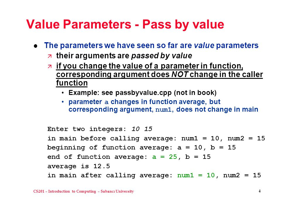 CS201 – Introduction to Computing – Sabancı University 4 Value Parameters - Pass by value l The parameters we have seen so far are value parameters ä their arguments are passed by value ä if you change the value of a parameter in function, corresponding argument does NOT change in the caller function Example: see passbyvalue.cpp (not in book) parameter a changes in function average, but corresponding argument, num1, does not change in main Enter two integers: 10 15 in main before calling average: num1 = 10, num2 = 15 beginning of function average: a = 10, b = 15 end of function average: a = 25, b = 15 average is 12.5 in main after calling average: num1 = 10, num2 = 15