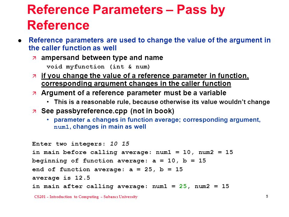 CS201 – Introduction to Computing – Sabancı University 5 Reference Parameters – Pass by Reference l Reference parameters are used to change the value of the argument in the caller function as well ä ampersand between type and name void myfunction (int & num) ä if you change the value of a reference parameter in function, corresponding argument changes in the caller function ä Argument of a reference parameter must be a variable This is a reasonable rule, because otherwise its value wouldn't change ä See passbyreference.cpp (not in book) parameter a changes in function average; corresponding argument, num1, changes in main as well Enter two integers: 10 15 in main before calling average: num1 = 10, num2 = 15 beginning of function average: a = 10, b = 15 end of function average: a = 25, b = 15 average is 12.5 in main after calling average: num1 = 25, num2 = 15