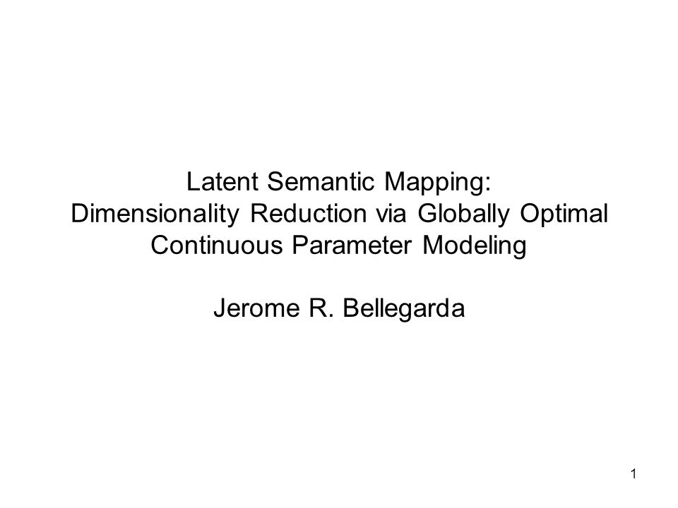 1 Latent Semantic Mapping: Dimensionality Reduction via Globally Optimal Continuous Parameter Modeling Jerome R.