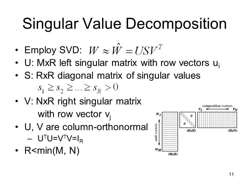 11 Singular Value Decomposition Employ SVD: U: MxR left singular matrix with row vectors u i S: RxR diagonal matrix of singular values V: NxR right singular matrix with row vector v j U, V are column-orthonormal – U T U=V T V=I R R<min(M, N)