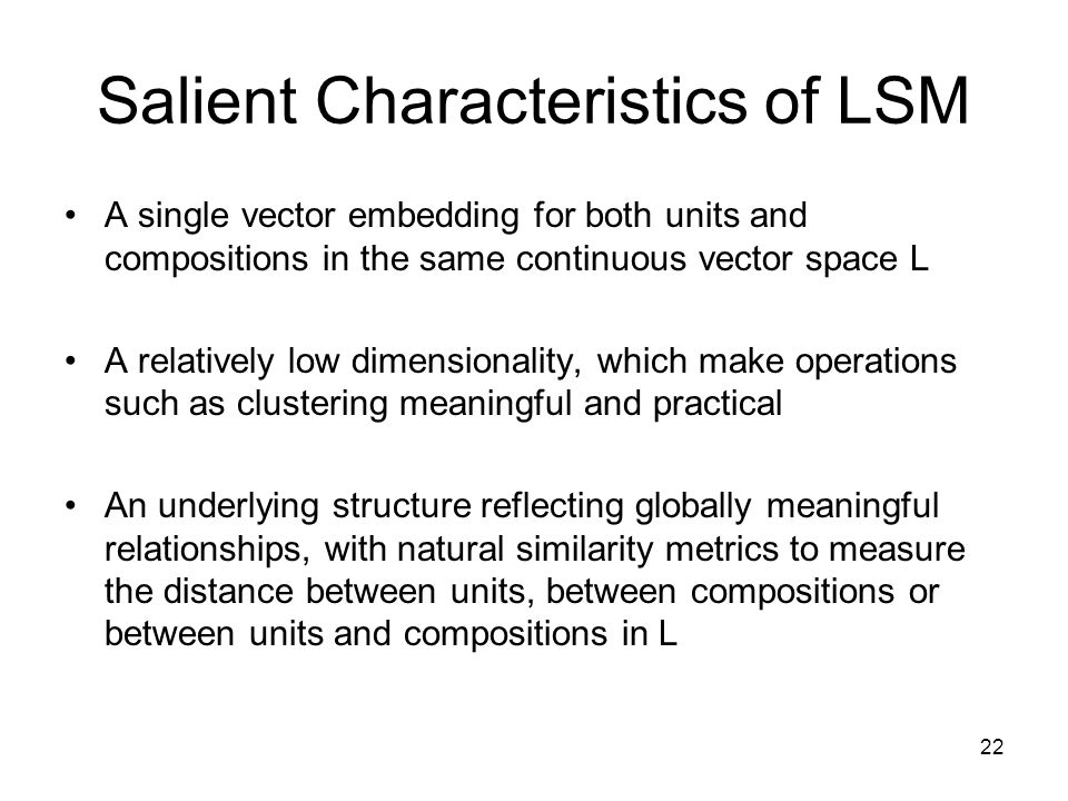 22 Salient Characteristics of LSM A single vector embedding for both units and compositions in the same continuous vector space L A relatively low dimensionality, which make operations such as clustering meaningful and practical An underlying structure reflecting globally meaningful relationships, with natural similarity metrics to measure the distance between units, between compositions or between units and compositions in L