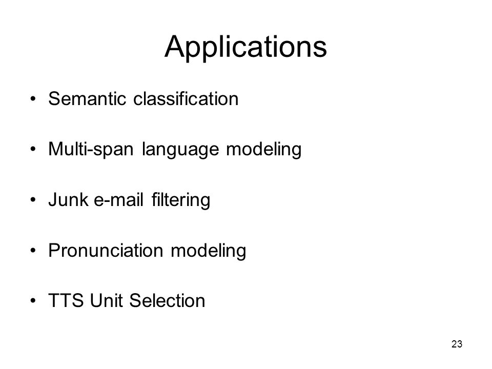 23 Applications Semantic classification Multi-span language modeling Junk e-mail filtering Pronunciation modeling TTS Unit Selection
