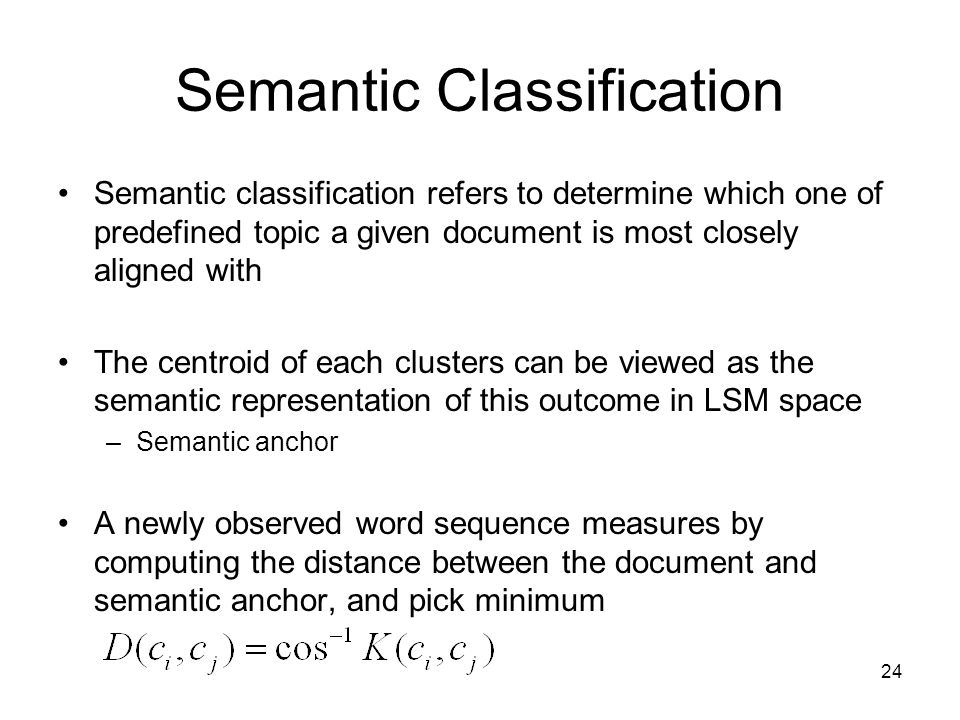 24 Semantic Classification Semantic classification refers to determine which one of predefined topic a given document is most closely aligned with The centroid of each clusters can be viewed as the semantic representation of this outcome in LSM space –Semantic anchor A newly observed word sequence measures by computing the distance between the document and semantic anchor, and pick minimum
