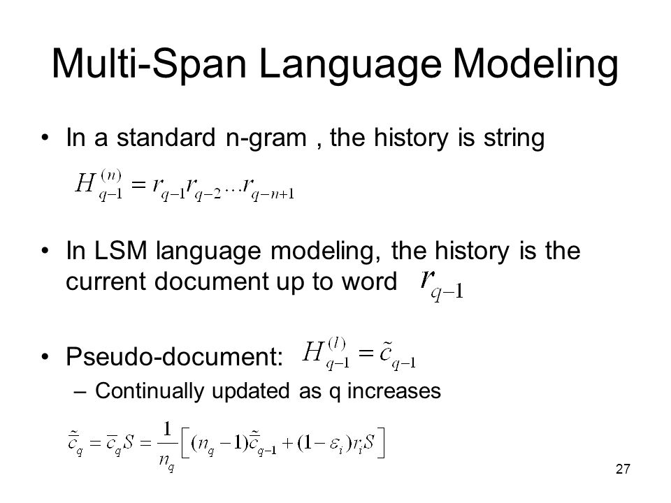 27 Multi-Span Language Modeling In a standard n-gram, the history is string In LSM language modeling, the history is the current document up to word Pseudo-document: –Continually updated as q increases