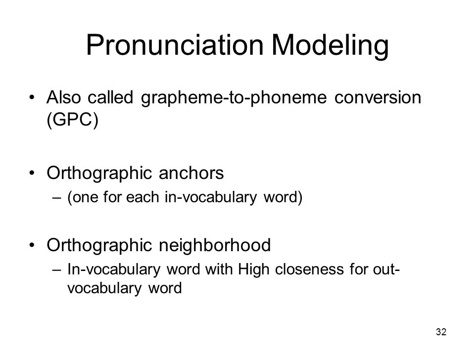 32 Pronunciation Modeling Also called grapheme-to-phoneme conversion (GPC) Orthographic anchors –(one for each in-vocabulary word) Orthographic neighborhood –In-vocabulary word with High closeness for out- vocabulary word
