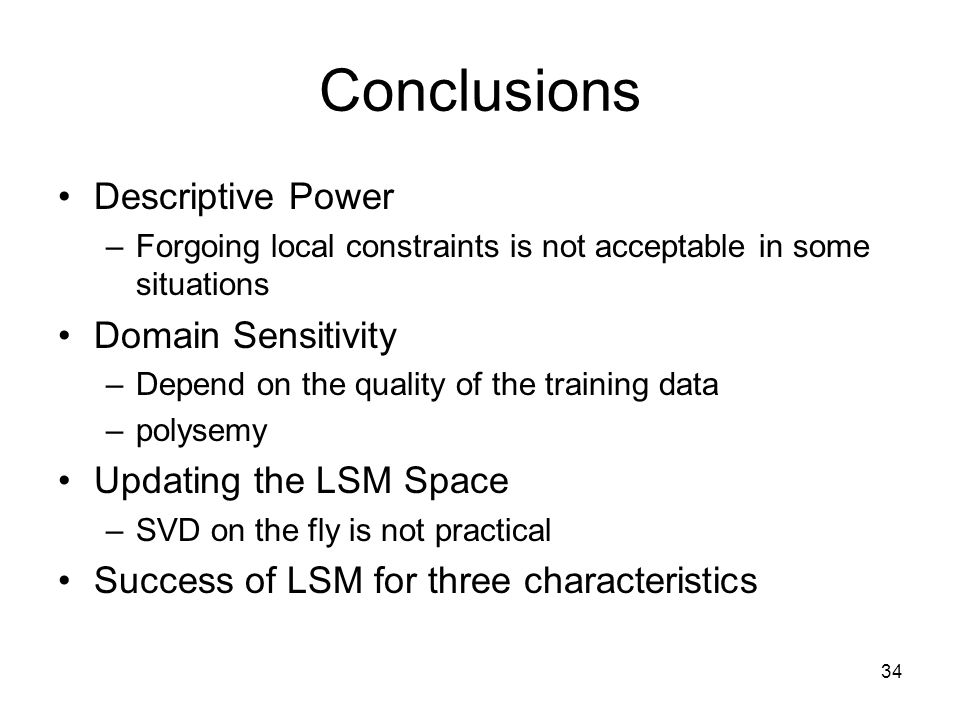 34 Conclusions Descriptive Power –Forgoing local constraints is not acceptable in some situations Domain Sensitivity –Depend on the quality of the training data –polysemy Updating the LSM Space –SVD on the fly is not practical Success of LSM for three characteristics