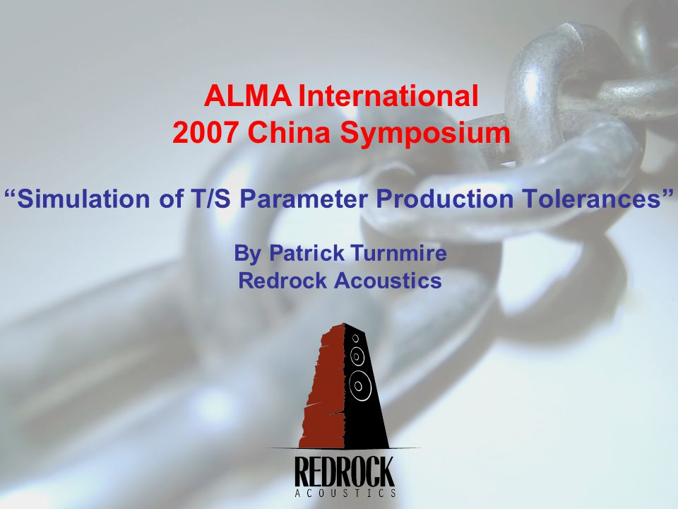 Simulation of T/S Parameter Production Tolerances ALMA International 2007 China Symposium By Patrick Turnmire Redrock Acoustics