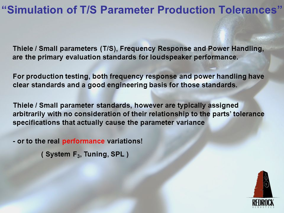 Simulation of T/S Parameter Production Tolerances Thiele / Small parameters (T/S), Frequency Response and Power Handling, are the primary evaluation standards for loudspeaker performance.