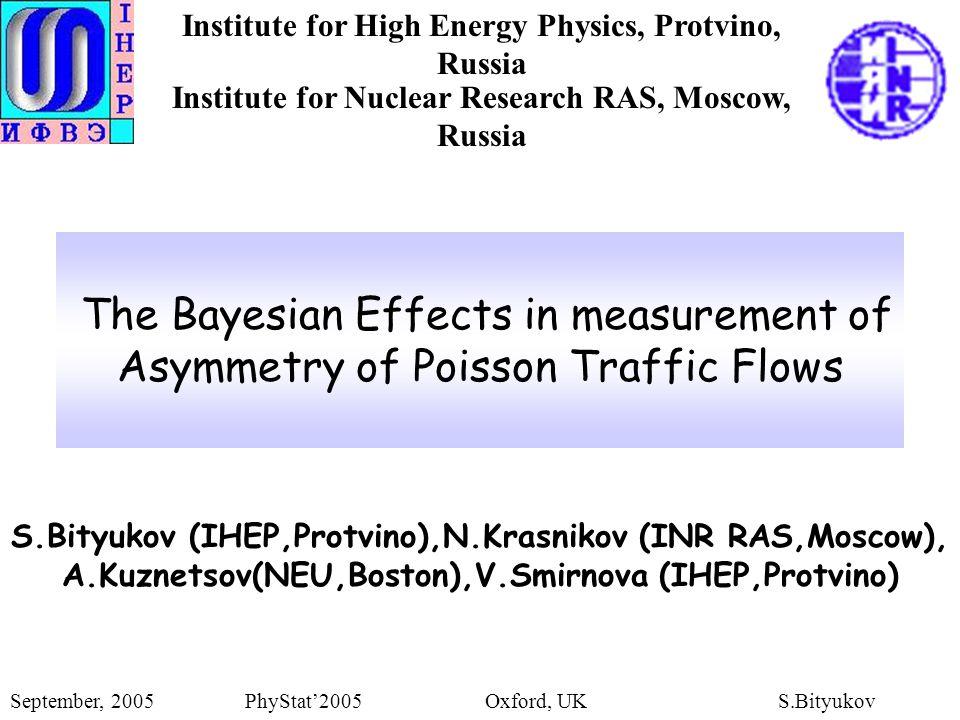 The Bayesian Effects in measurement of Asymmetry of Poisson Traffic Flows S.Bityukov (IHEP,Protvino),N.Krasnikov (INR RAS,Moscow), A.Kuznetsov(NEU,Boston),V.Smirnova (IHEP,Protvino) September, 2005 PhyStat'2005 Oxford, UKS.Bityukov Institute for High Energy Physics, Protvino, Russia Institute for Nuclear Research RAS, Moscow, Russia
