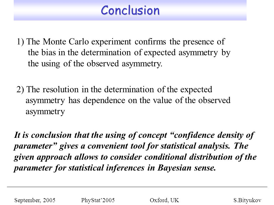 Conclusion Conclusion September, 2005 PhyStat'2005 Oxford, UKS.Bityukov 1) The Monte Carlo experiment confirms the presence of the bias in the determination of expected asymmetry by the using of the observed asymmetry.