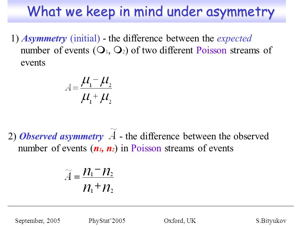 What we keep in mind under asymmetry What we keep in mind under asymmetry September, 2005 PhyStat'2005 Oxford, UKS.Bityukov 1) Asymmetry (initial) - the difference between the expected number of events ( m 1, m 2 ) of two different Poisson streams of events 2) Observed asymmetry - the difference between the observed number of events (n 1, n 2 ) in Poisson streams of events