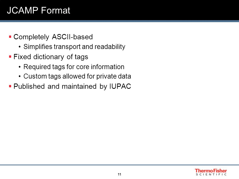 11 JCAMP Format  Completely ASCII-based Simplifies transport and readability  Fixed dictionary of tags Required tags for core information Custom tags allowed for private data  Published and maintained by IUPAC