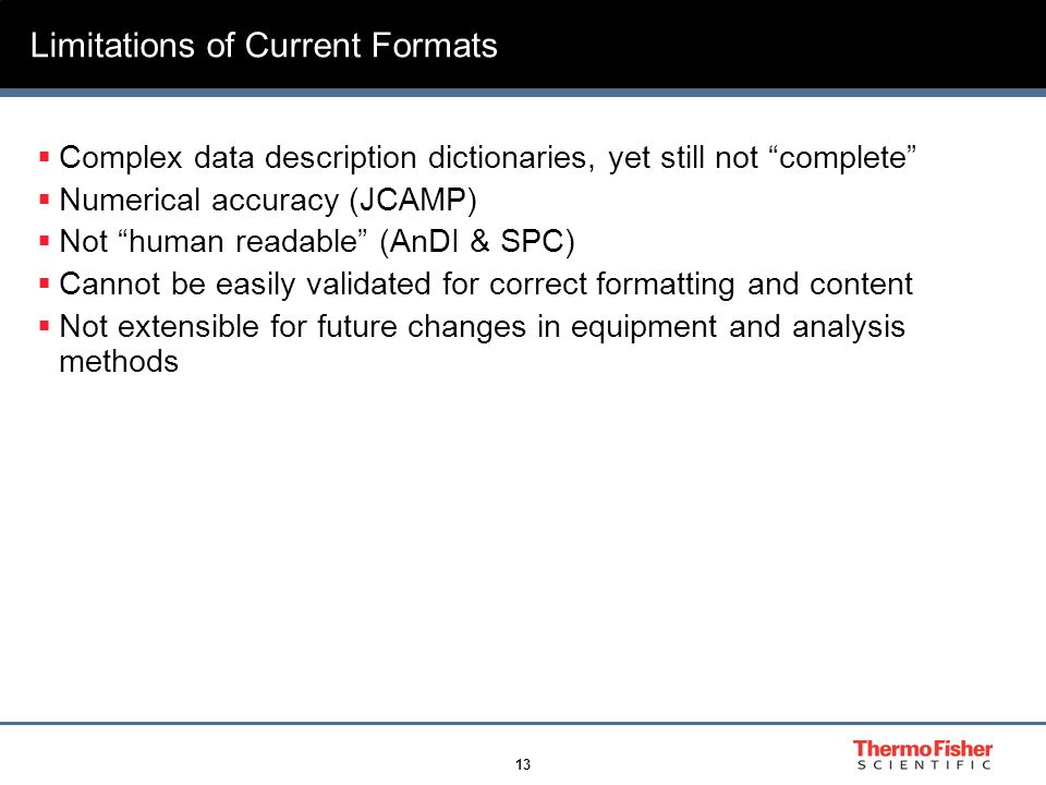13 Limitations of Current Formats  Complex data description dictionaries, yet still not complete  Numerical accuracy (JCAMP)  Not human readable (AnDI & SPC)  Cannot be easily validated for correct formatting and content  Not extensible for future changes in equipment and analysis methods