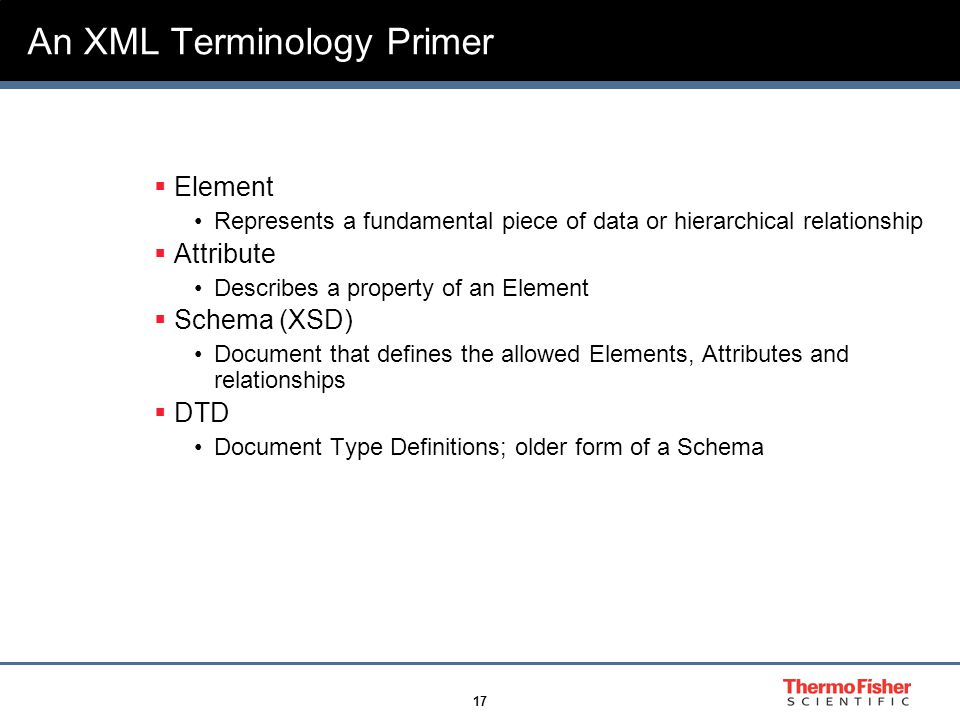 17 An XML Terminology Primer  Element Represents a fundamental piece of data or hierarchical relationship  Attribute Describes a property of an Element  Schema (XSD) Document that defines the allowed Elements, Attributes and relationships  DTD Document Type Definitions; older form of a Schema