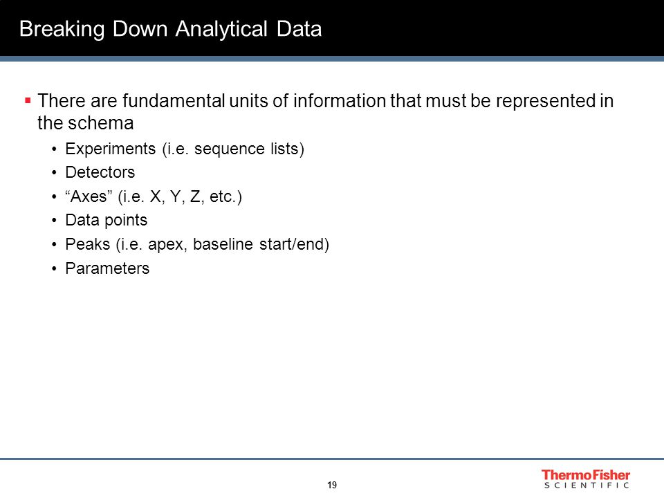 19 Breaking Down Analytical Data  There are fundamental units of information that must be represented in the schema Experiments (i.e. sequence lists)