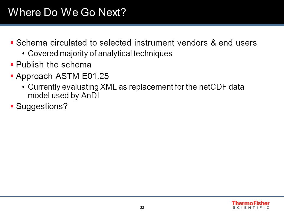 33 Where Do We Go Next?  Schema circulated to selected instrument vendors & end users Covered majority of analytical techniques  Publish the schema
