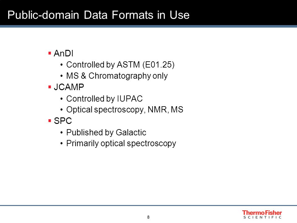 8 Public-domain Data Formats in Use  AnDI Controlled by ASTM (E01.25) MS & Chromatography only  JCAMP Controlled by IUPAC Optical spectroscopy, NMR, MS  SPC Published by Galactic Primarily optical spectroscopy
