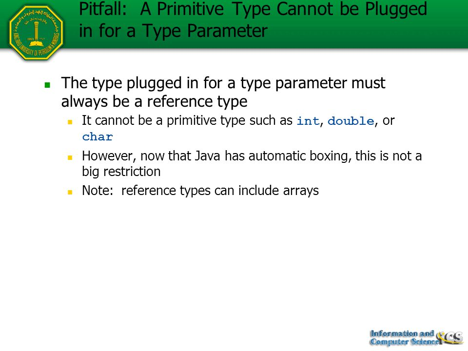 Pitfall: A Primitive Type Cannot be Plugged in for a Type Parameter The type plugged in for a type parameter must always be a reference type It cannot