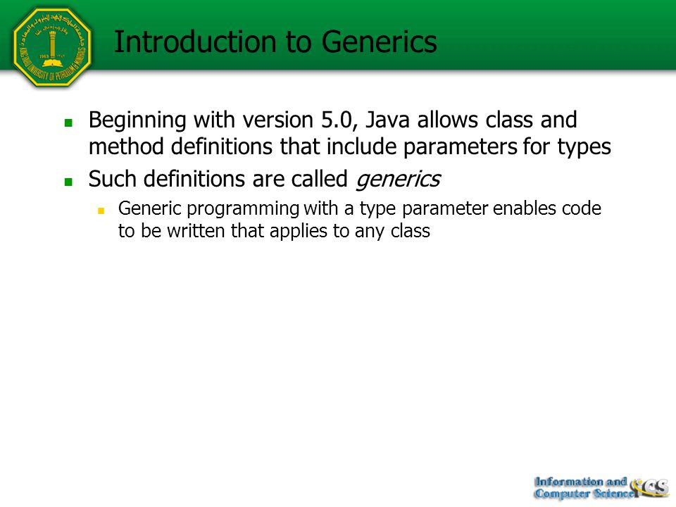 Introduction to Generics Beginning with version 5.0, Java allows class and method definitions that include parameters for types Such definitions are called generics Generic programming with a type parameter enables code to be written that applies to any class