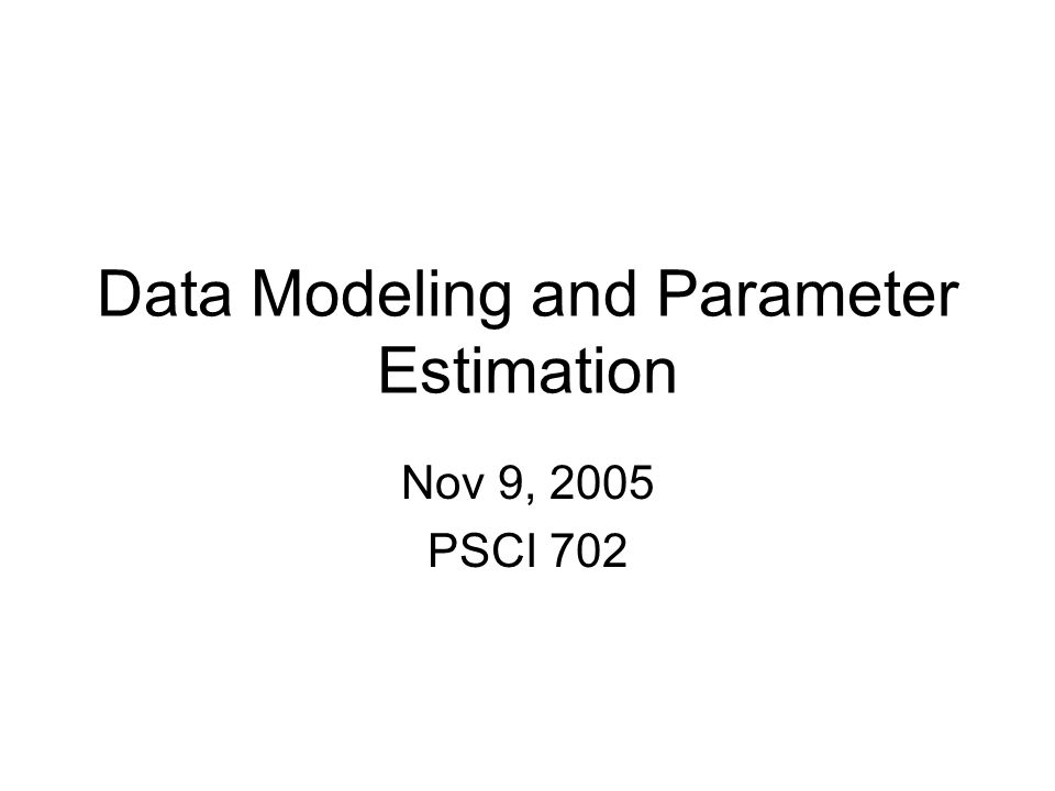 Data Modeling and Parameter Estimation Nov 9, 2005 PSCI 702