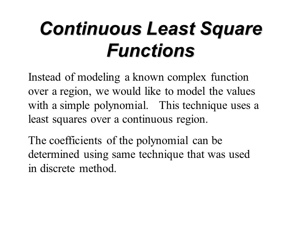 Continuous Least Square Functions Instead of modeling a known complex function over a region, we would like to model the values with a simple polynomial.